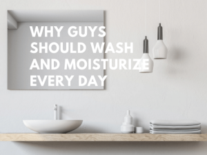 why guys should wash and moisturize their faces