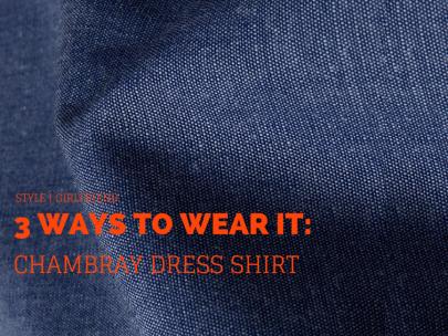 3 Ways to Wear a Chambray Dress Shirt