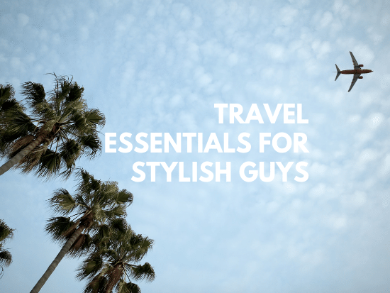 travel essentials for stylish guys 2019